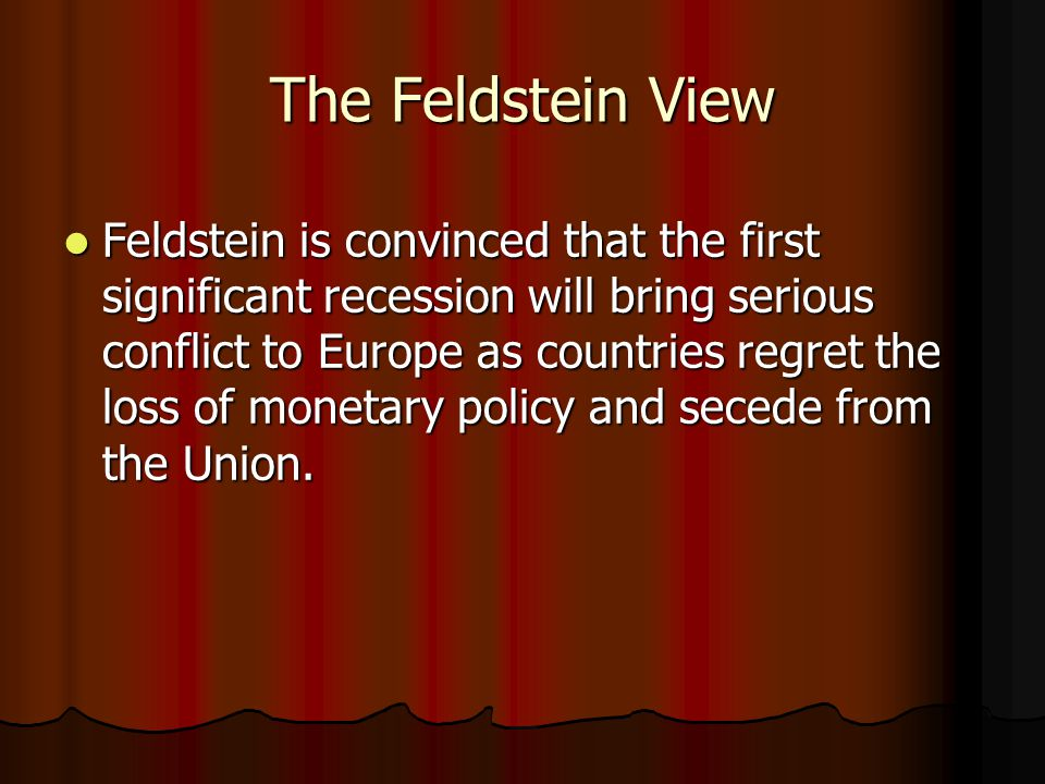 The Feldstein View Feldstein is convinced that the first significant recession will bring serious conflict to Europe as countries regret the loss of monetary policy and secede from the Union.