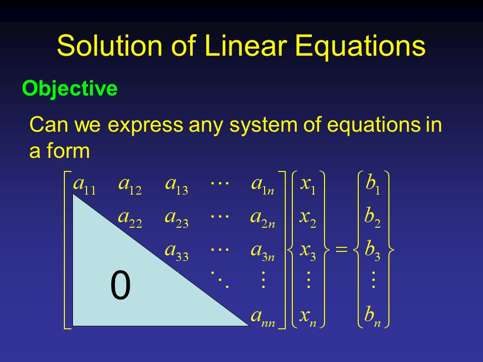 Solution of Linear Equations Objective Can we express any system of equations in a form 0