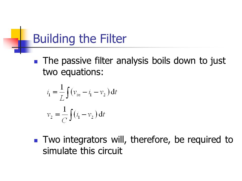 Building the Filter The passive filter analysis boils down to just two equations: Two integrators will, therefore, be required to simulate this circuit