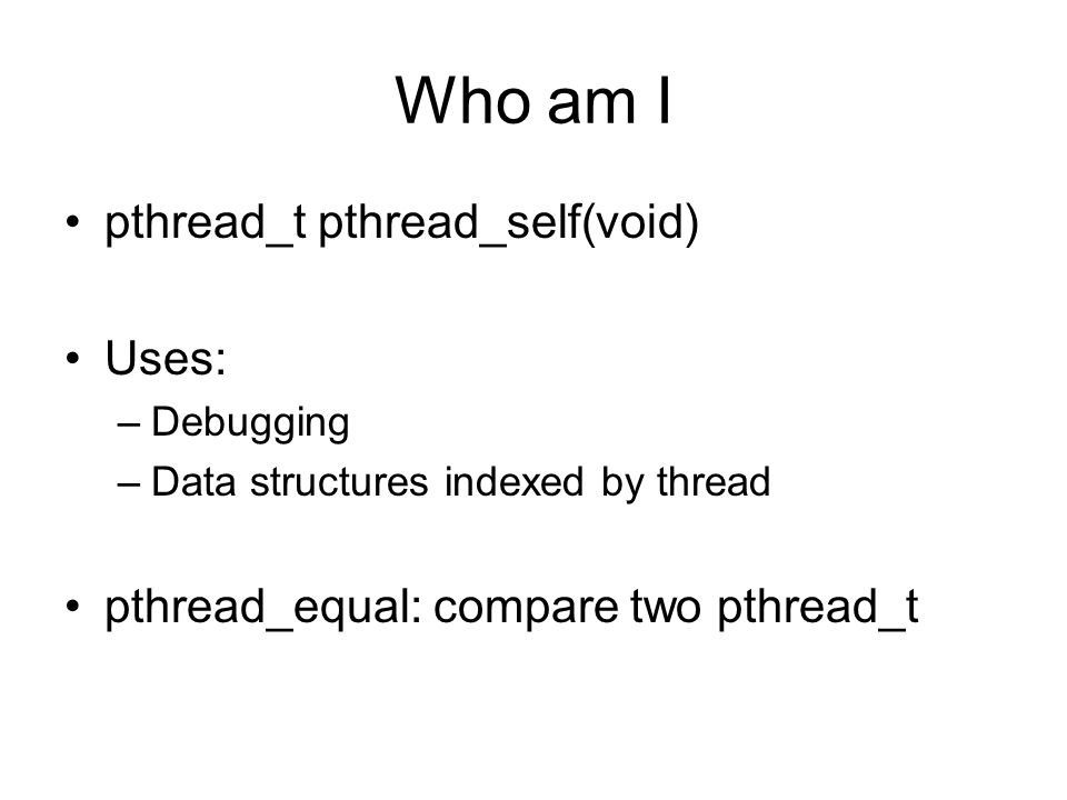 Who am I pthread_t pthread_self(void) Uses: –Debugging –Data structures indexed by thread pthread_equal: compare two pthread_t