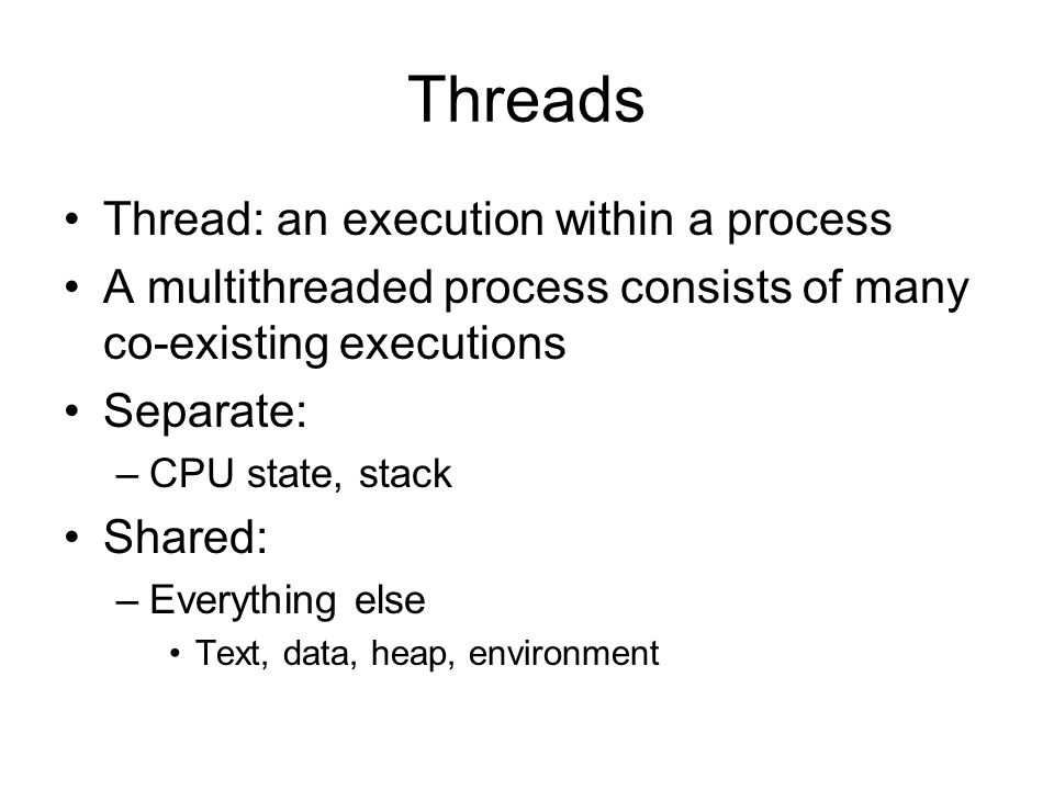 Threads Thread: an execution within a process A multithreaded process consists of many co-existing executions Separate: –CPU state, stack Shared: –Everything else Text, data, heap, environment