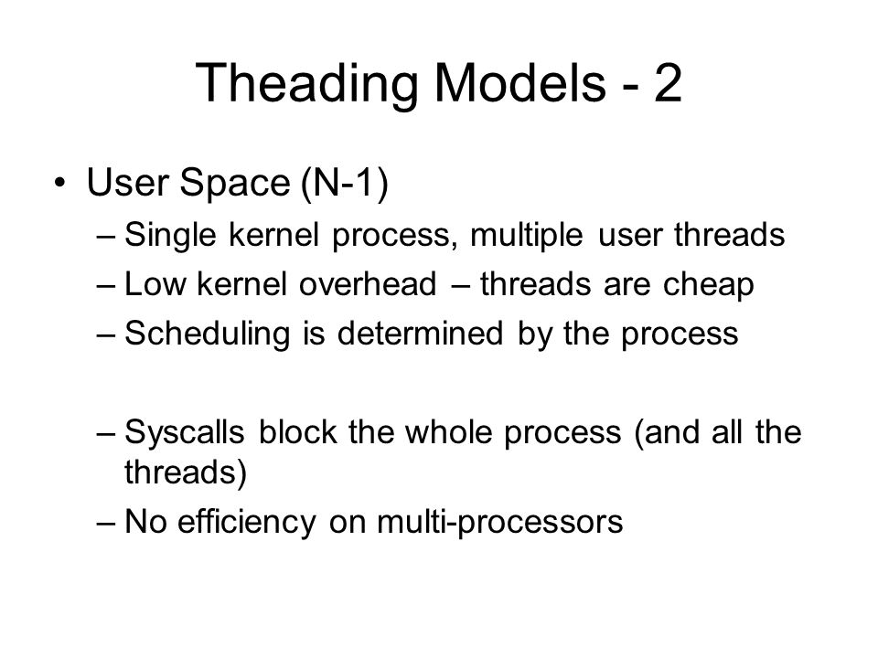Theading Models - 2 User Space (N-1) –Single kernel process, multiple user threads –Low kernel overhead – threads are cheap –Scheduling is determined by the process –Syscalls block the whole process (and all the threads) –No efficiency on multi-processors