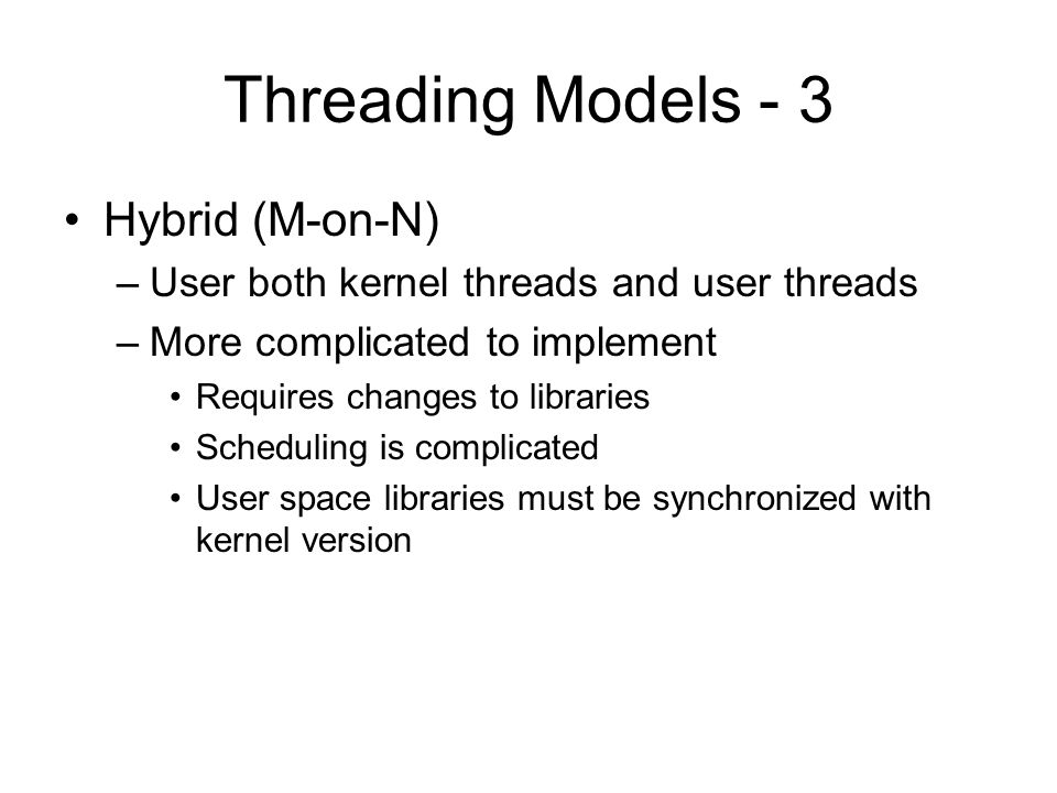 Threading Models - 3 Hybrid (M-on-N) –User both kernel threads and user threads –More complicated to implement Requires changes to libraries Scheduling is complicated User space libraries must be synchronized with kernel version