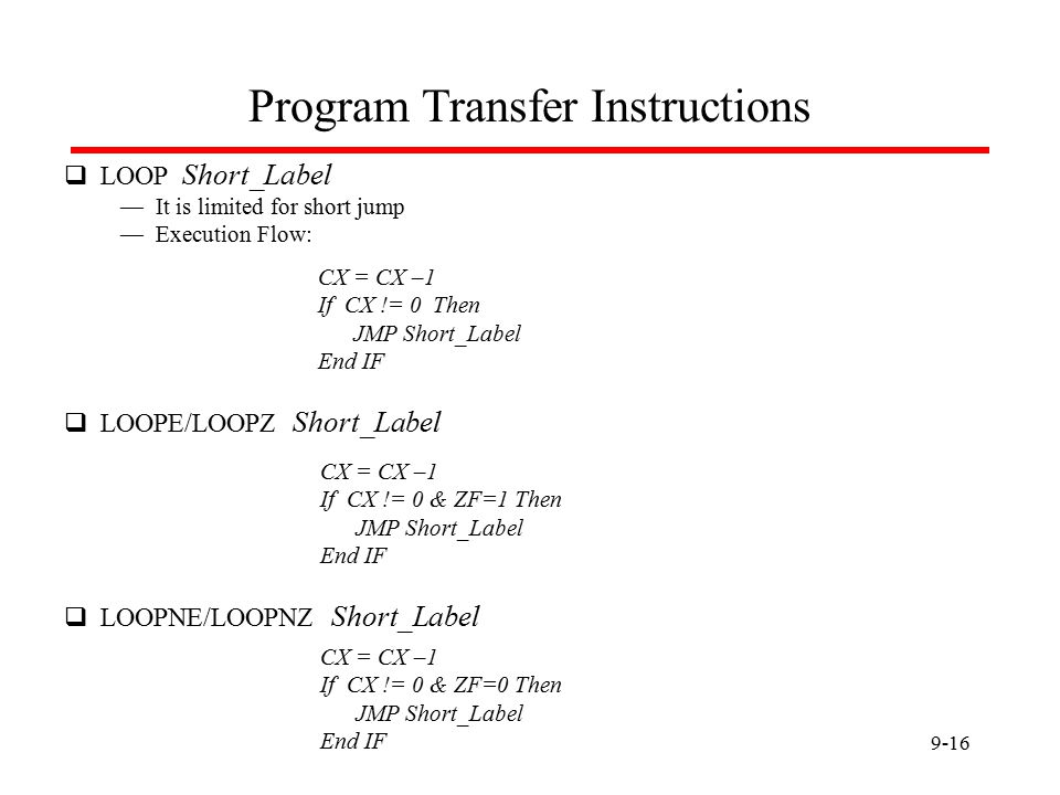 9-16 Program Transfer Instructions  LOOP Short_Label — It is limited for short jump — Execution Flow: CX = CX –1 If CX != 0 Then JMP Short_Label End IF  LOOPE/LOOPZ Short_Label CX = CX –1 If CX != 0 & ZF=1 Then JMP Short_Label End IF  LOOPNE/LOOPNZ Short_Label CX = CX –1 If CX != 0 & ZF=0 Then JMP Short_Label End IF