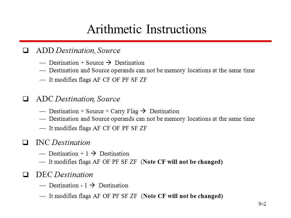 9-2 Arithmetic Instructions  ADD Destination, Source — Destination + Source  Destination — Destination and Source operands can not be memory locations at the same time — It modifies flags AF CF OF PF SF ZF  ADC Destination, Source — Destination + Source + Carry Flag  Destination — Destination and Source operands can not be memory locations at the same time — It modifies flags AF CF OF PF SF ZF  INC Destination — Destination + 1  Destination — It modifies flags AF OF PF SF ZF (Note CF will not be changed)  DEC Destination — Destination - 1  Destination — It modifies flags AF OF PF SF ZF (Note CF will not be changed)