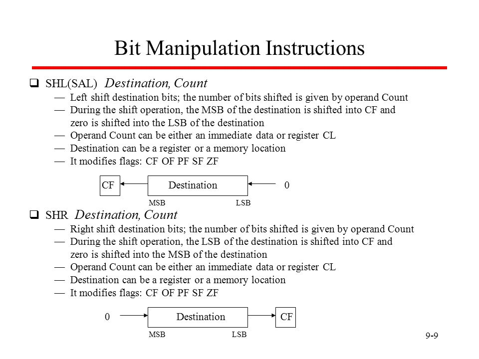 9-9 Bit Manipulation Instructions  SHL(SAL) Destination, Count — Left shift destination bits; the number of bits shifted is given by operand Count — During the shift operation, the MSB of the destination is shifted into CF and zero is shifted into the LSB of the destination — Operand Count can be either an immediate data or register CL — Destination can be a register or a memory location — It modifies flags: CF OF PF SF ZF CF0  SHR Destination, Count — Right shift destination bits; the number of bits shifted is given by operand Count — During the shift operation, the LSB of the destination is shifted into CF and zero is shifted into the MSB of the destination — Operand Count can be either an immediate data or register CL — Destination can be a register or a memory location — It modifies flags: CF OF PF SF ZF CF0Destination LSBMSB LSBMSB