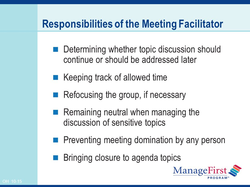 OH Responsibilities of the Meeting Facilitator Determining whether topic discussion should continue or should be addressed later Keeping track of allowed time Refocusing the group, if necessary Remaining neutral when managing the discussion of sensitive topics Preventing meeting domination by any person Bringing closure to agenda topics
