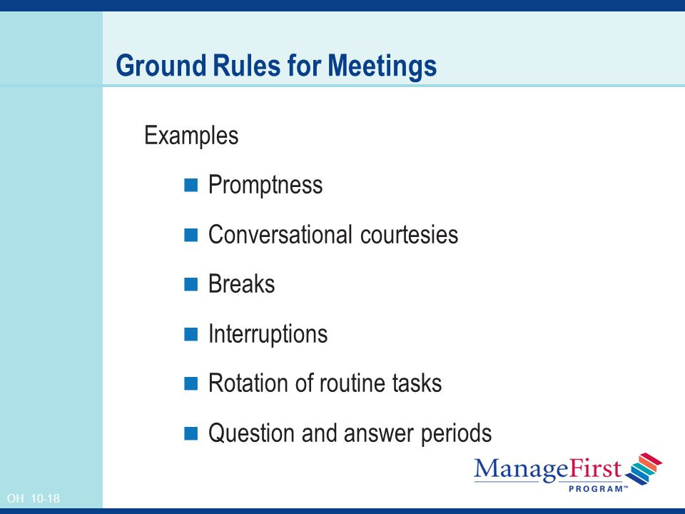 OH Ground Rules for Meetings Examples Promptness Conversational courtesies Breaks Interruptions Rotation of routine tasks Question and answer periods