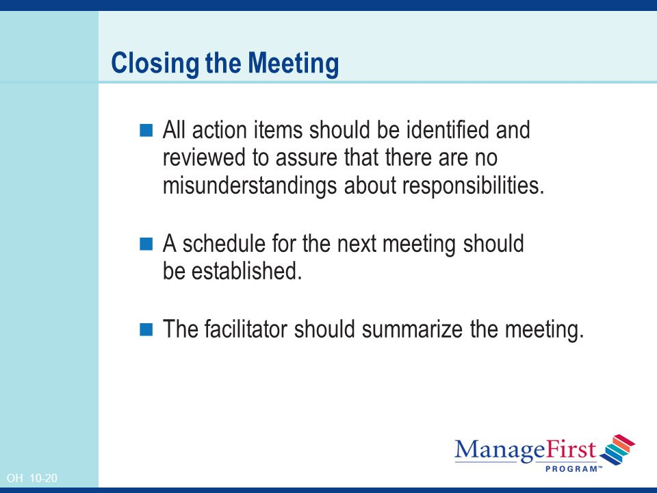 OH Closing the Meeting All action items should be identified and reviewed to assure that there are no misunderstandings about responsibilities.