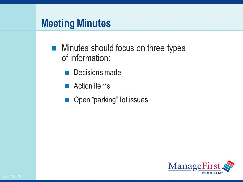 OH Meeting Minutes Minutes should focus on three types of information: Decisions made Action items Open parking lot issues