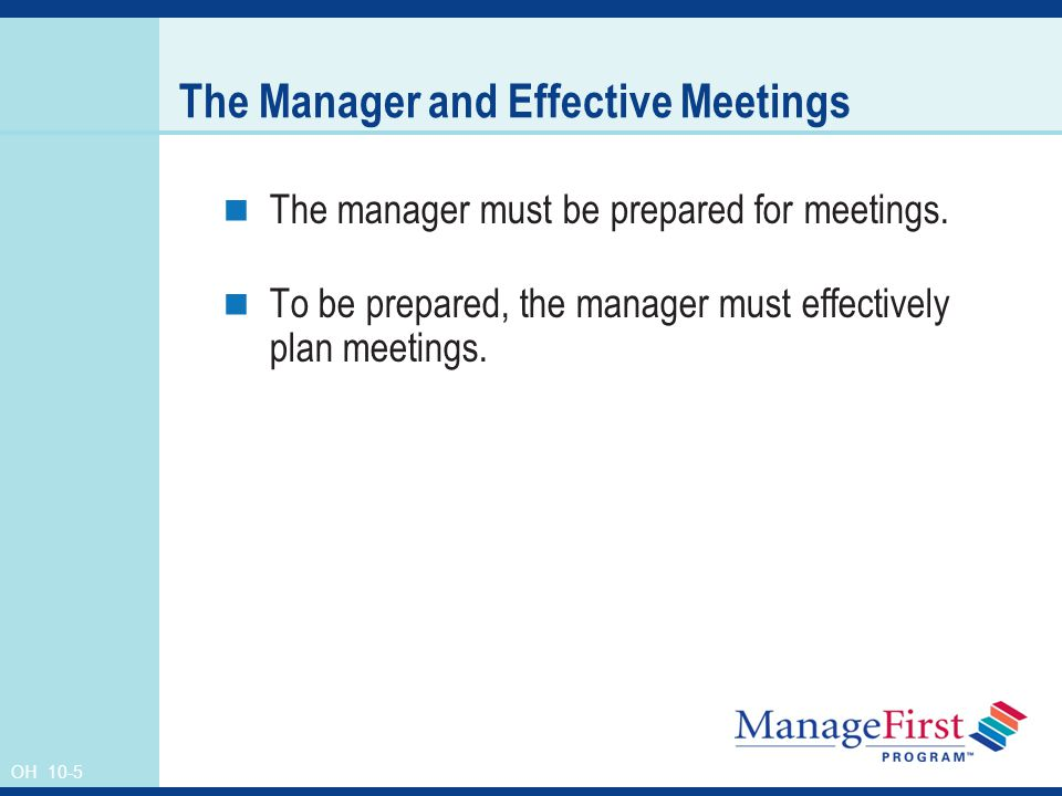 OH 10-5 The Manager and Effective Meetings The manager must be prepared for meetings.