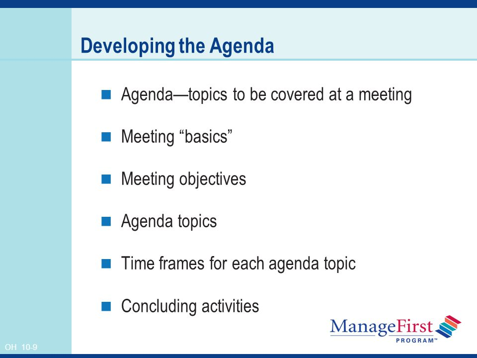 OH 10-9 Developing the Agenda Agenda—topics to be covered at a meeting Meeting basics Meeting objectives Agenda topics Time frames for each agenda topic Concluding activities