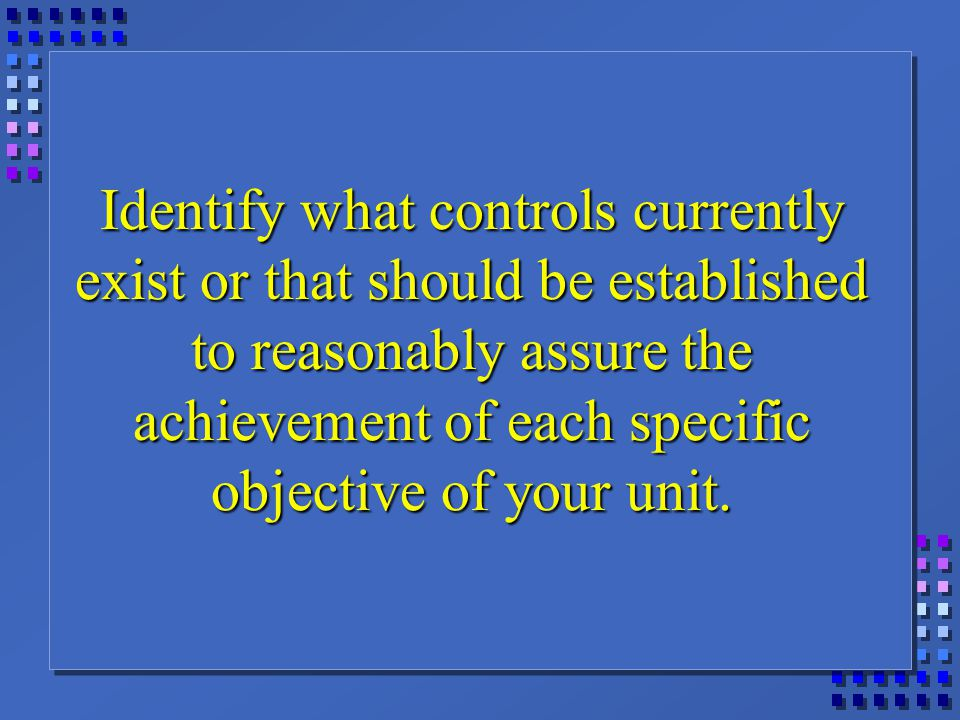 Identify what controls currently exist or that should be established to reasonably assure the achievement of each specific objective of your unit.