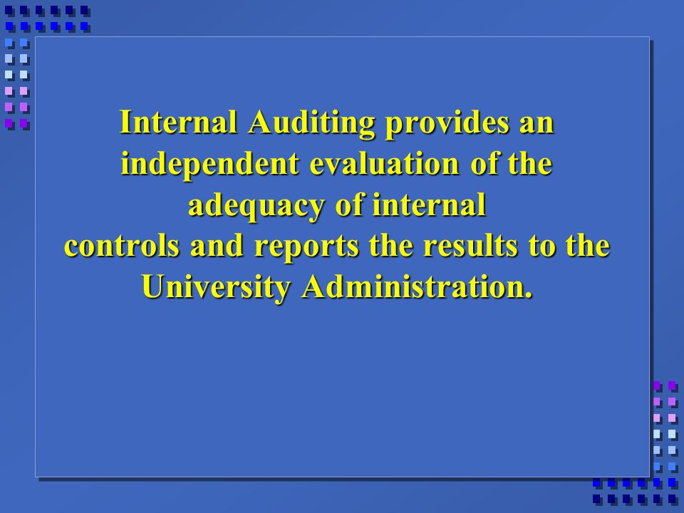 Internal Auditing provides an independent evaluation of the adequacy of internal controls and reports the results to the University Administration.