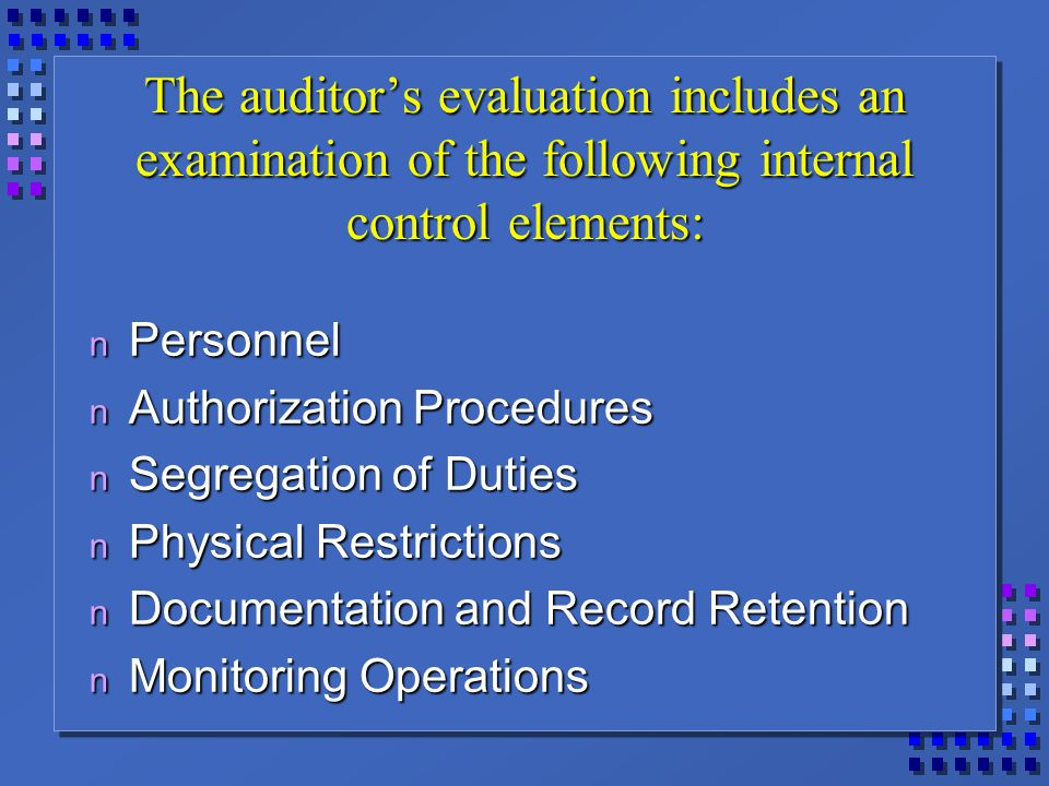 The auditor's evaluation includes an examination of the following internal control elements: n Personnel n Authorization Procedures n Segregation of Duties n Physical Restrictions n Documentation and Record Retention n Monitoring Operations