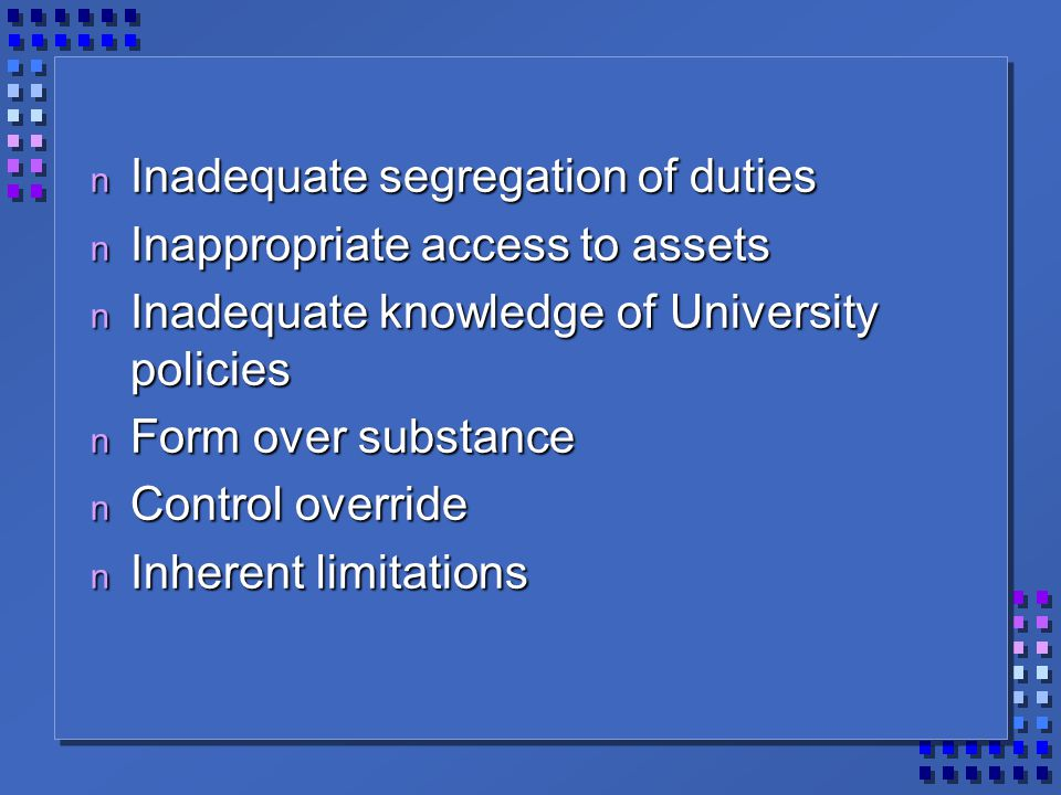 n Inadequate segregation of duties n Inappropriate access to assets n Inadequate knowledge of University policies n Form over substance n Control override n Inherent limitations