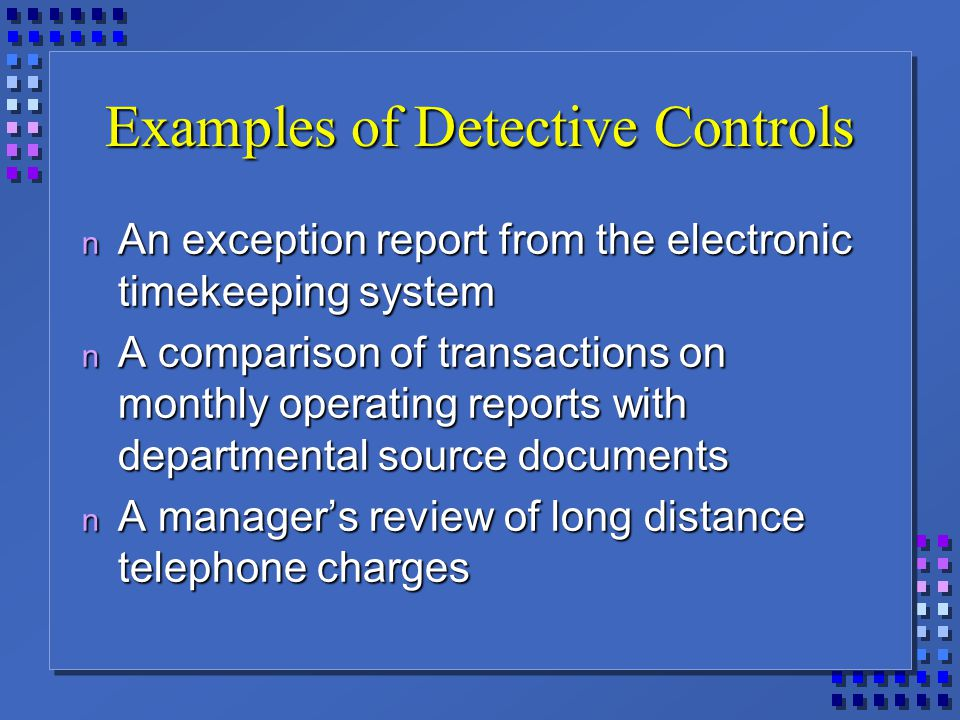 Examples of Detective Controls n An exception report from the electronic timekeeping system n A comparison of transactions on monthly operating reports with departmental source documents n A manager's review of long distance telephone charges