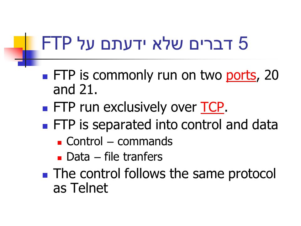 5 דברים שלא ידעתם על FTP FTP is commonly run on two ports, 20 and 21.ports FTP run exclusively over TCP.TCP FTP is separated into control and data Control – commands Data – file tranfers The control follows the same protocol as Telnet
