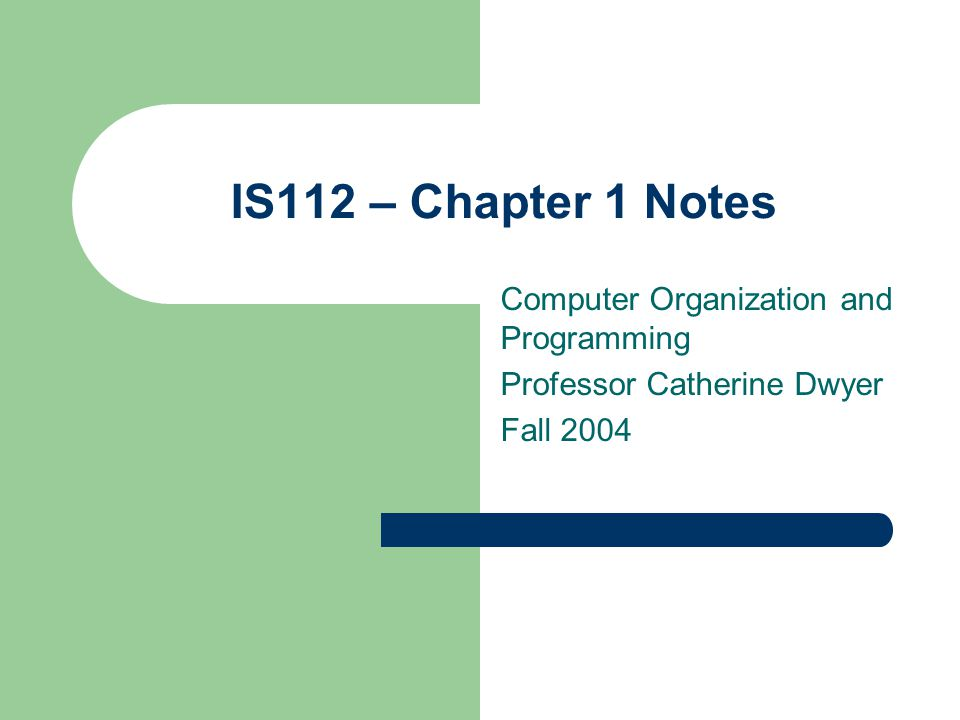 IS112 – Chapter 1 Notes Computer Organization and Programming Professor Catherine Dwyer Fall 2004