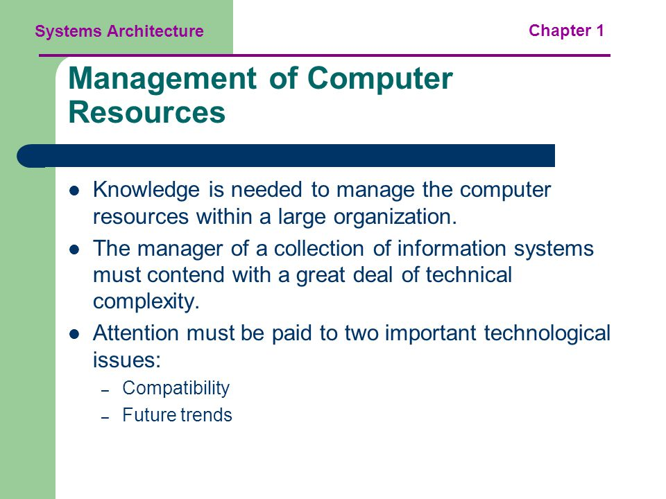 Systems Architecture Chapter 1 Management of Computer Resources Knowledge is needed to manage the computer resources within a large organization.
