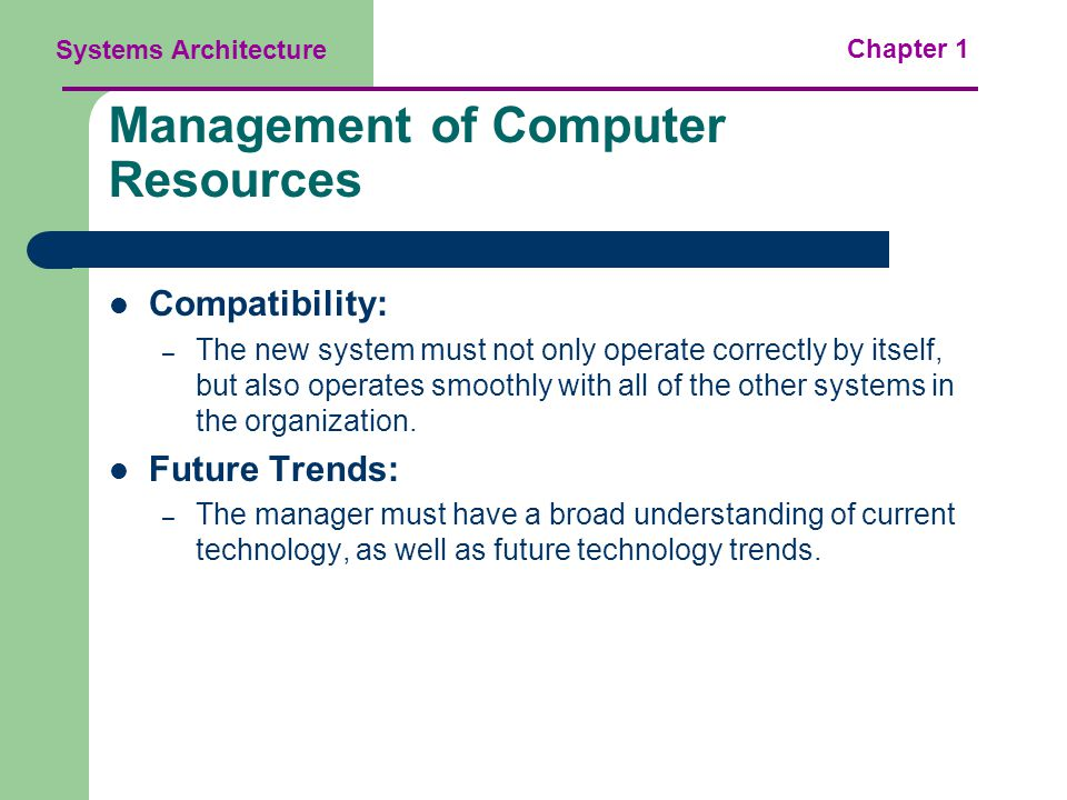 Systems Architecture Chapter 1 Management of Computer Resources Compatibility: – The new system must not only operate correctly by itself, but also operates smoothly with all of the other systems in the organization.
