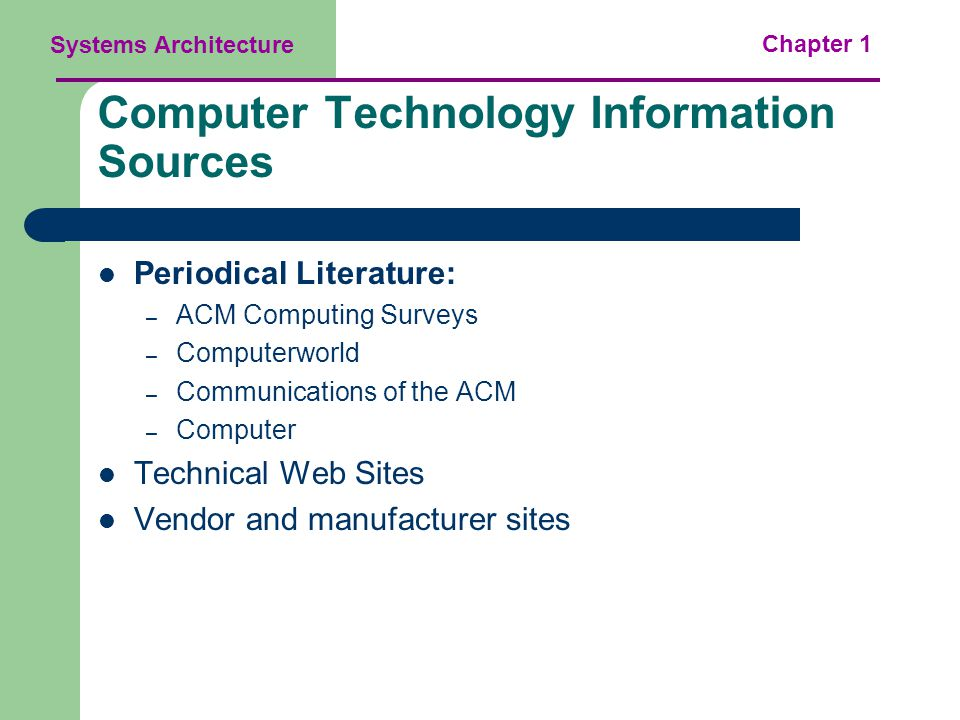 Systems Architecture Chapter 1 Computer Technology Information Sources Periodical Literature: – ACM Computing Surveys – Computerworld – Communications of the ACM – Computer Technical Web Sites Vendor and manufacturer sites