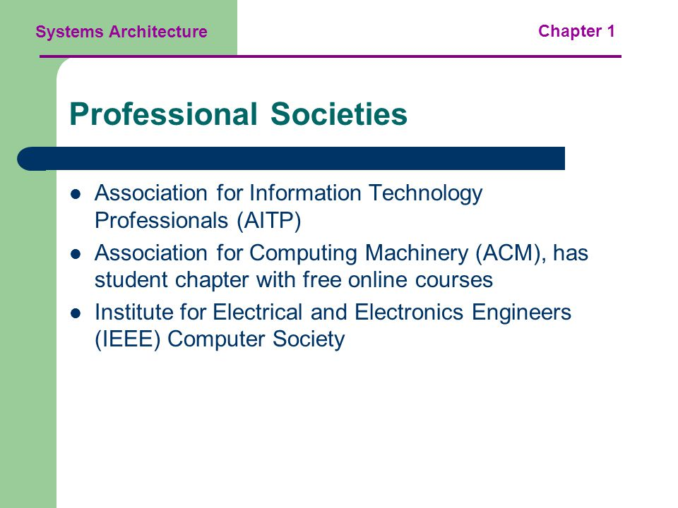 Systems Architecture Chapter 1 Professional Societies Association for Information Technology Professionals (AITP) Association for Computing Machinery (ACM), has student chapter with free online courses Institute for Electrical and Electronics Engineers (IEEE) Computer Society