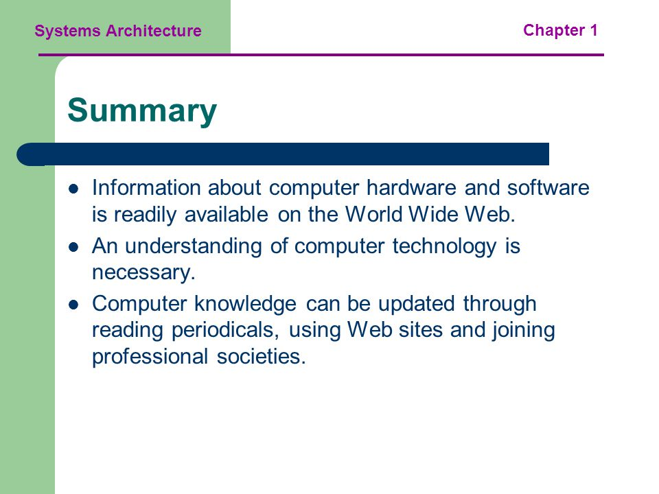 Systems Architecture Chapter 1 Summary Information about computer hardware and software is readily available on the World Wide Web.