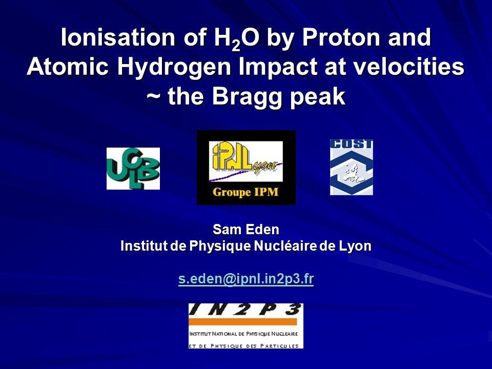 Ionisation of H 2 O by Proton and Atomic Hydrogen Impact at velocities ~ the Bragg peak Sam Eden Institut de Physique Nucléaire de Lyon s.eden@ipnl.in2p3.fr