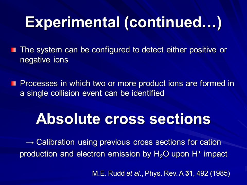 The system can be configured to detect either positive or negative ions Processes in which two or more product ions are formed in a single collision event can be identified Experimental (continued…) Absolute cross sections → Calibration using previous cross sections for cation production and electron emission by H 2 O upon H + impact M.E.
