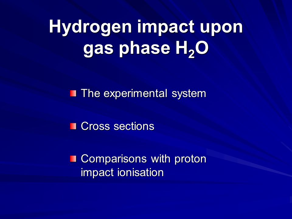 The experimental system Cross sections Comparisons with proton impact ionisation Hydrogen impact upon gas phase H 2 O