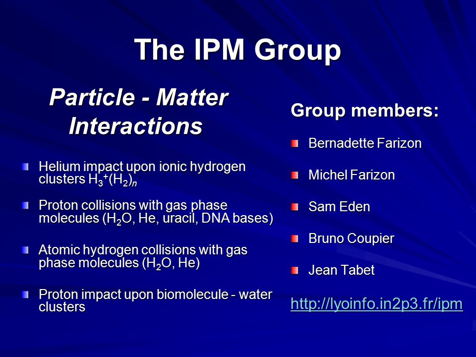 The IPM Group Particle - Matter Interactions The IPM Group Particle - Matter Interactions Group members: Bernadette Farizon Michel Farizon Sam Eden Bruno Coupier Jean Tabet http://lyoinfo.in2p3.fr/ipm Helium impact upon ionic hydrogen clusters H 3 + (H 2 ) n Proton collisions with gas phase molecules (H 2 O, He, uracil, DNA bases) Atomic hydrogen collisions with gas phase molecules (H 2 O, He) Proton impact upon biomolecule - water clusters