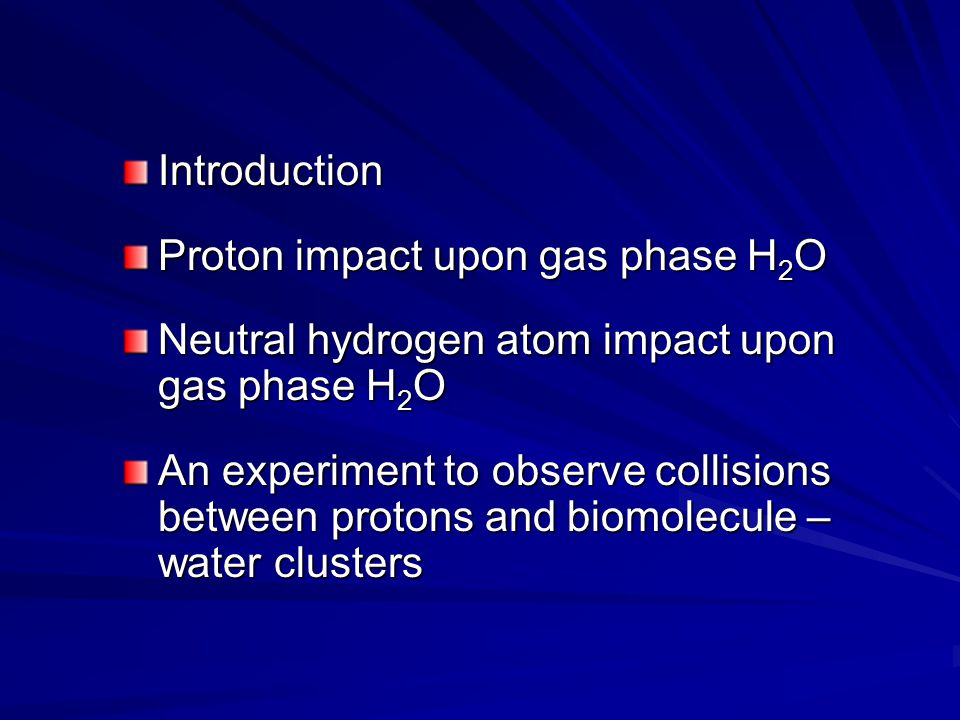 Introduction Proton impact upon gas phase H 2 O Neutral hydrogen atom impact upon gas phase H 2 O An experiment to observe collisions between protons and biomolecule – water clusters