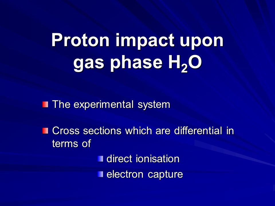 The experimental system Cross sections which are differential in terms of direct ionisation direct ionisation electron capture electron capture Proton impact upon gas phase H 2 O