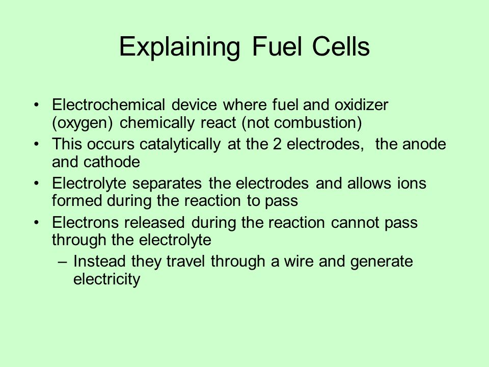 Explaining Fuel Cells Electrochemical device where fuel and oxidizer (oxygen) chemically react (not combustion) This occurs catalytically at the 2 electrodes, the anode and cathode Electrolyte separates the electrodes and allows ions formed during the reaction to pass Electrons released during the reaction cannot pass through the electrolyte –Instead they travel through a wire and generate electricity