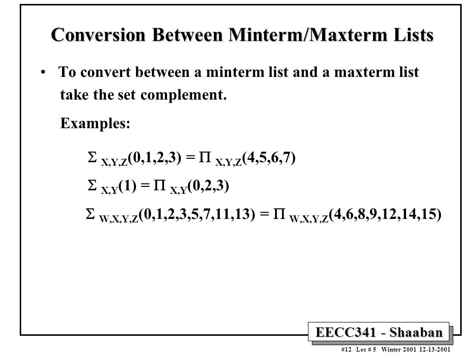 EECC341 - Shaaban #12 Lec # 5 Winter 2001 12-13-2001 Conversion Between Minterm/Maxterm Lists To convert between a minterm list and a maxterm list take the set complement.