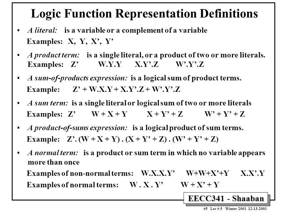 EECC341 - Shaaban #5 Lec # 5 Winter 2001 12-13-2001 Logic Function Representation Definitions A literal: is a variable or a complement of a variable Examples: X, Y, X', Y' A product term: is a single literal, or a product of two or more literals.