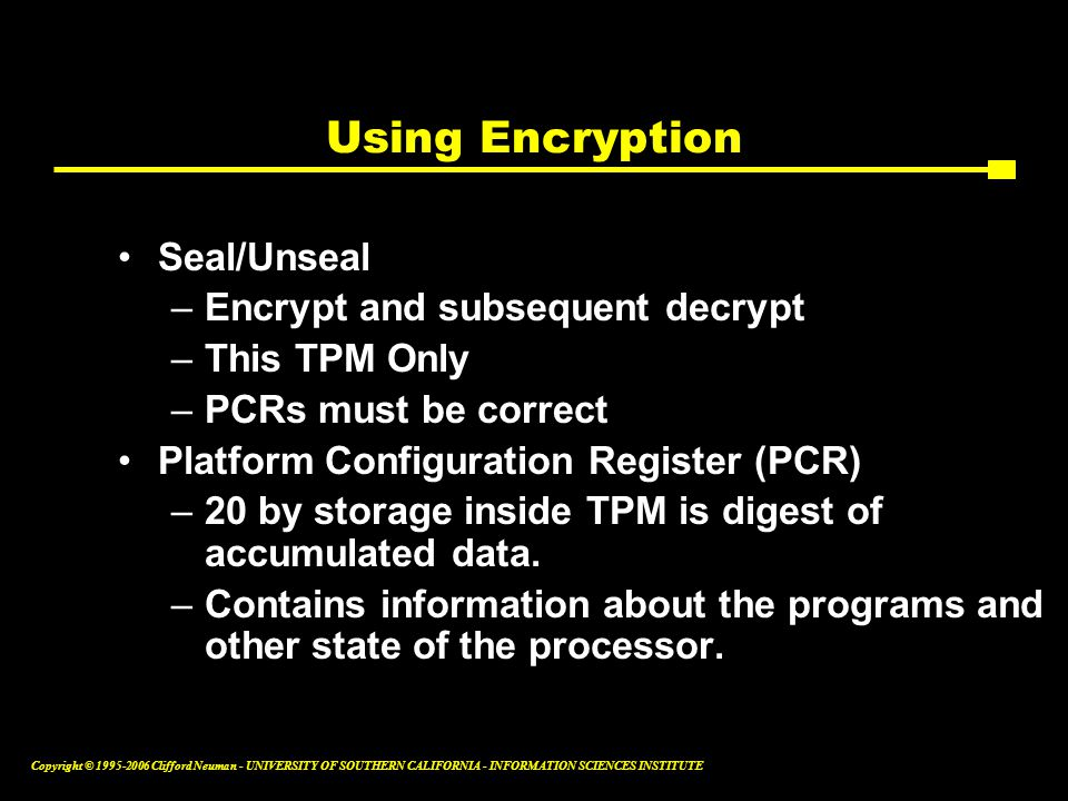 Copyright © Clifford Neuman - UNIVERSITY OF SOUTHERN CALIFORNIA - INFORMATION SCIENCES INSTITUTE Using Encryption Seal/Unseal –Encrypt and subsequent decrypt –This TPM Only –PCRs must be correct Platform Configuration Register (PCR) –20 by storage inside TPM is digest of accumulated data.