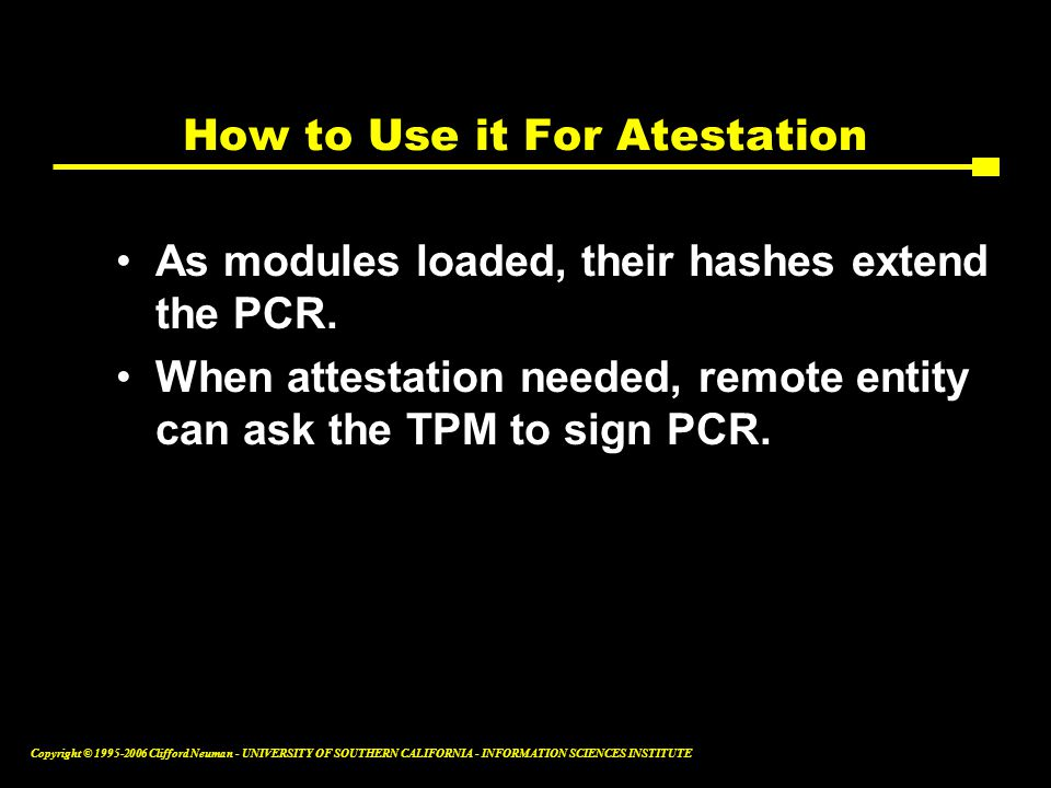 Copyright © Clifford Neuman - UNIVERSITY OF SOUTHERN CALIFORNIA - INFORMATION SCIENCES INSTITUTE How to Use it For Atestation As modules loaded, their hashes extend the PCR.