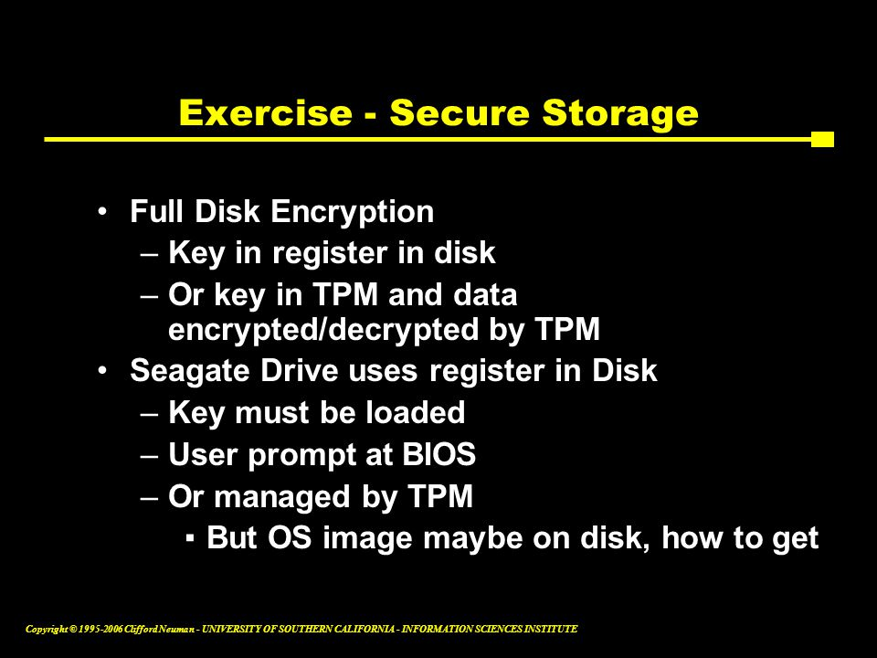 Copyright © Clifford Neuman - UNIVERSITY OF SOUTHERN CALIFORNIA - INFORMATION SCIENCES INSTITUTE Exercise - Secure Storage Full Disk Encryption –Key in register in disk –Or key in TPM and data encrypted/decrypted by TPM Seagate Drive uses register in Disk –Key must be loaded –User prompt at BIOS –Or managed by TPM ▪But OS image maybe on disk, how to get