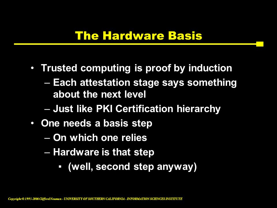 Copyright © Clifford Neuman - UNIVERSITY OF SOUTHERN CALIFORNIA - INFORMATION SCIENCES INSTITUTE The Hardware Basis Trusted computing is proof by induction –Each attestation stage says something about the next level –Just like PKI Certification hierarchy One needs a basis step –On which one relies –Hardware is that step ▪ (well, second step anyway)