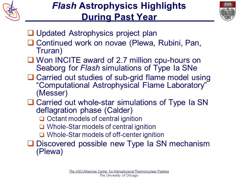 The ASC/Alliances Center for Astrophysical Thermonuclear Flashes The University of Chicago Flash Astrophysics Highlights During Past Year  Updated Astrophysics project plan  Continued work on novae (Plewa, Rubini, Pan, Truran)  Won INCITE award of 2.7 million cpu-hours on Seaborg for Flash simulations of Type Ia SNe  Carried out studies of sub-grid flame model using Computational Astrophysical Flame Laboratory (Messer)  Carried out whole-star simulations of Type Ia SN deflagration phase (Calder)  Octant models of central ignition  Whole-Star models of central ignition  Whole-Star models of off-center ignition  Discovered possible new Type Ia SN mechanism (Plewa)