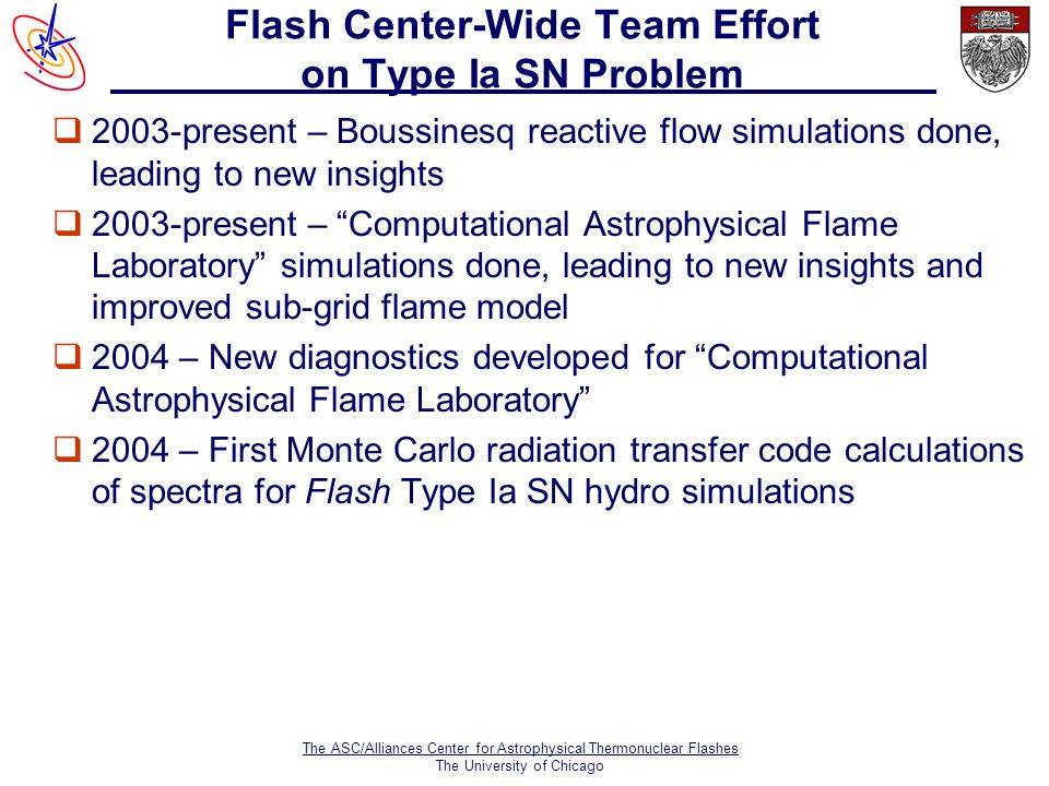 The ASC/Alliances Center for Astrophysical Thermonuclear Flashes The University of Chicago Flash Center-Wide Team Effort on Type Ia SN Problem  2003-present – Boussinesq reactive flow simulations done, leading to new insights q2003-present – Computational Astrophysical Flame Laboratory simulations done, leading to new insights and improved sub-grid flame model q2004 – New diagnostics developed for Computational Astrophysical Flame Laboratory q2004 – First Monte Carlo radiation transfer code calculations of spectra for Flash Type Ia SN hydro simulations