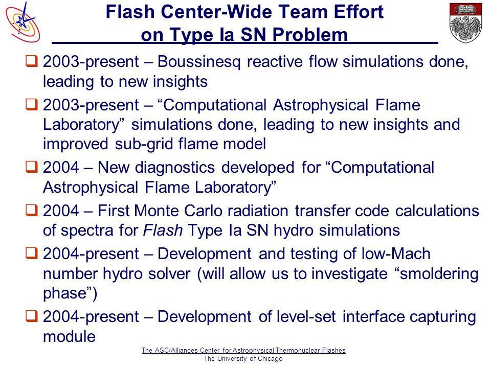 The ASC/Alliances Center for Astrophysical Thermonuclear Flashes The University of Chicago Flash Center-Wide Team Effort on Type Ia SN Problem  2003-present – Boussinesq reactive flow simulations done, leading to new insights q2003-present – Computational Astrophysical Flame Laboratory simulations done, leading to new insights and improved sub-grid flame model q2004 – New diagnostics developed for Computational Astrophysical Flame Laboratory q2004 – First Monte Carlo radiation transfer code calculations of spectra for Flash Type Ia SN hydro simulations q2004-present – Development and testing of low-Mach number hydro solver (will allow us to investigate smoldering phase ) q2004-present – Development of level-set interface capturing module