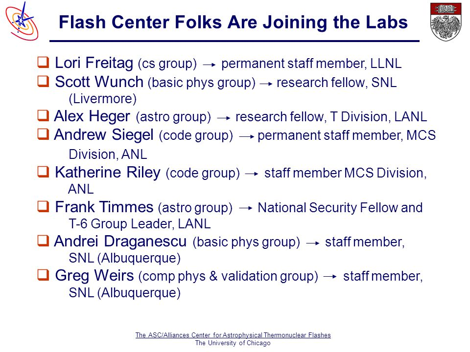 The ASC/Alliances Center for Astrophysical Thermonuclear Flashes The University of Chicago Flash Center Folks Are Joining the Labs  Lori Freitag (cs group) permanent staff member, LLNL  Scott Wunch (basic phys group) research fellow, SNL (Livermore)  Alex Heger (astro group) research fellow, T Division, LANL  Andrew Siegel (code group) permanent staff member, MCS Division, ANL  Katherine Riley (code group) staff member MCS Division, ANL  Frank Timmes (astro group) National Security Fellow and T-6 Group Leader, LANL  Andrei Draganescu (basic phys group) staff member, SNL (Albuquerque)  Greg Weirs (comp phys & validation group) staff member, SNL (Albuquerque)