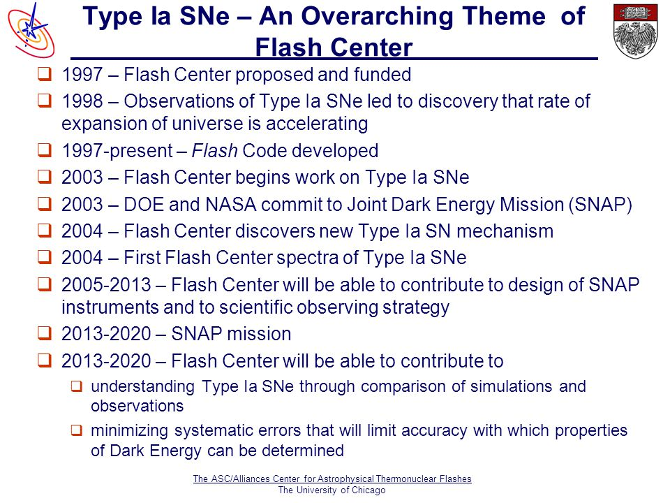 The ASC/Alliances Center for Astrophysical Thermonuclear Flashes The University of Chicago Type Ia SNe – An Overarching Theme of Flash Center q1997 – Flash Center proposed and funded q1998 – Observations of Type Ia SNe led to discovery that rate of expansion of universe is accelerating q1997-present – Flash Code developed q2003 – Flash Center begins work on Type Ia SNe q2003 – DOE and NASA commit to Joint Dark Energy Mission (SNAP) q2004 – Flash Center discovers new Type Ia SN mechanism q2004 – First Flash Center spectra of Type Ia SNe q – Flash Center will be able to contribute to design of SNAP instruments and to scientific observing strategy q – SNAP mission q – Flash Center will be able to contribute to q understanding Type Ia SNe through comparison of simulations and observations q minimizing systematic errors that will limit accuracy with which properties of Dark Energy can be determined