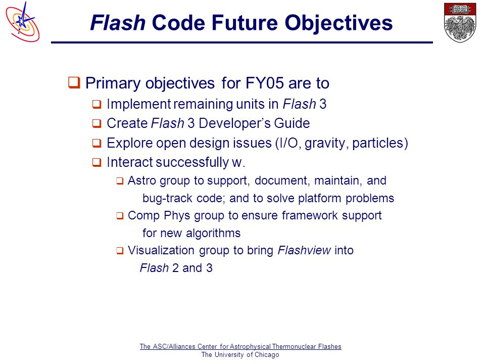 The ASC/Alliances Center for Astrophysical Thermonuclear Flashes The University of Chicago Flash Code Future Objectives  Primary objectives for FY05 are to  Implement remaining units in Flash 3  Create Flash 3 Developer's Guide  Explore open design issues (I/O, gravity, particles)  Interact successfully w.