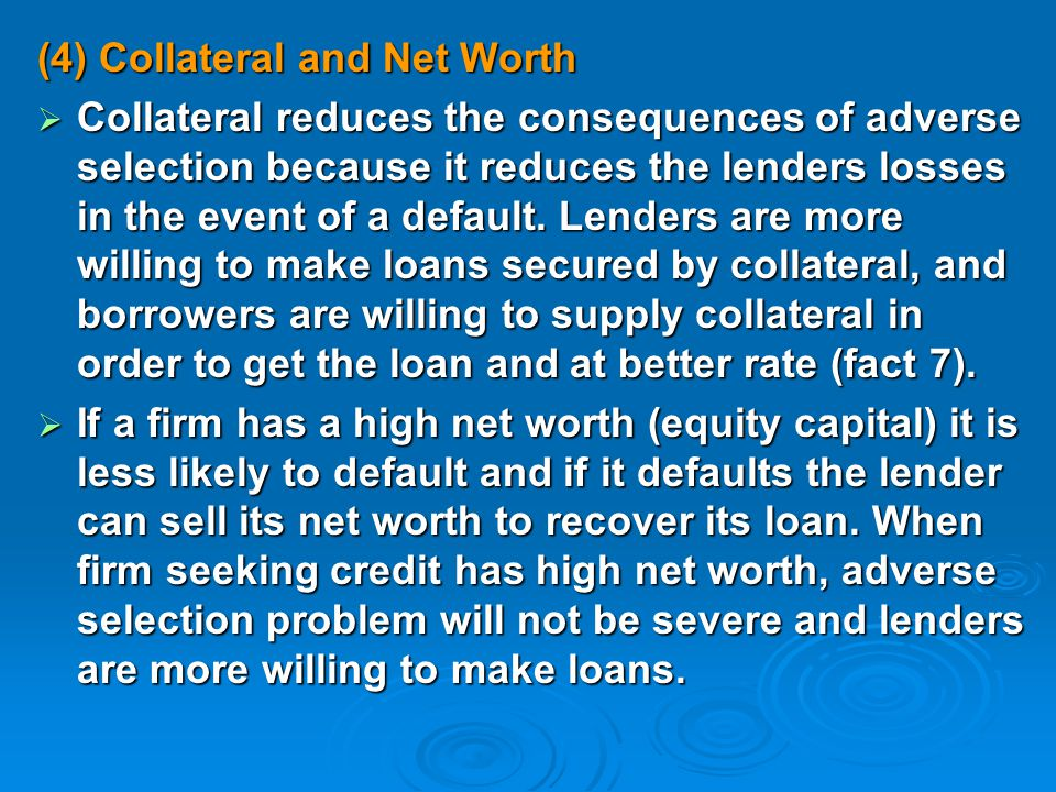 (4) Collateral and Net Worth  Collateral reduces the consequences of adverse selection because it reduces the lenders losses in the event of a default.