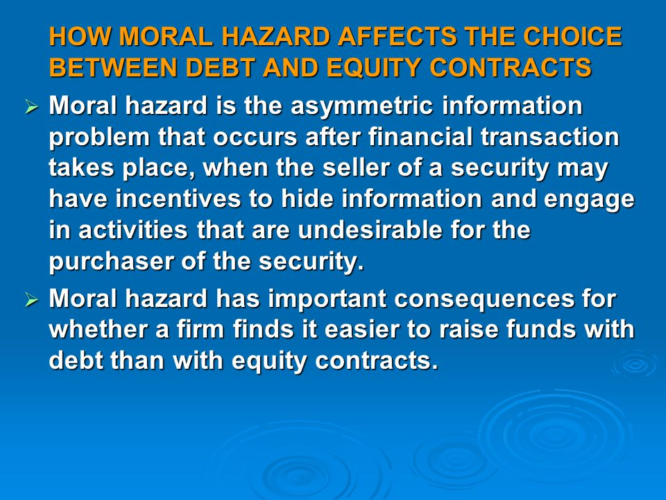 HOW MORAL HAZARD AFFECTS THE CHOICE BETWEEN DEBT AND EQUITY CONTRACTS  Moral hazard is the asymmetric information problem that occurs after financial transaction takes place, when the seller of a security may have incentives to hide information and engage in activities that are undesirable for the purchaser of the security.