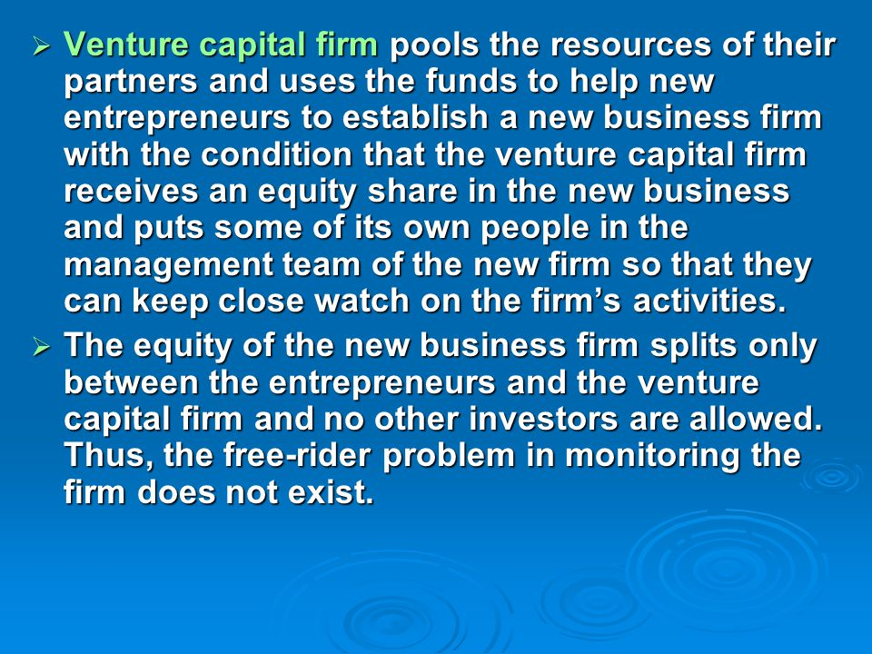  Venture capital firm pools the resources of their partners and uses the funds to help new entrepreneurs to establish a new business firm with the condition that the venture capital firm receives an equity share in the new business and puts some of its own people in the management team of the new firm so that they can keep close watch on the firm's activities.